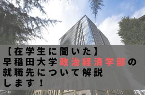 【在学生に聞いた】早稲田大学政治経済学部の就職先について解説します!