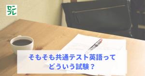 そもそも共通テスト英語ってどういう試験?