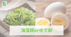 海藻類orゆで卵